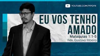 Eu Vos Tenho Amado - Malaquias 1:1-5 | Rev. Gustavo Ribeiro
