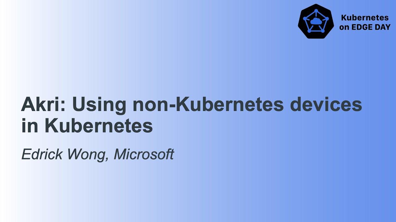 Akri: Using non-Kubernetes Devices in Kubernetes - Edrick Wong, Microsoft