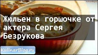Рецепт Жюльен в горшочке отактера СергеяБезрукова
