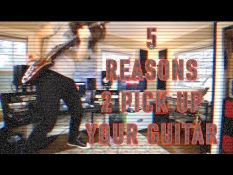 5 Reasons To Pick Up Your Guitar RIGHT NOW!!!