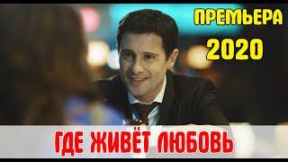 Новинка 2020! ГДЕ ЖИВЕТ ЛЮБОВЬ (в ролях Антон Макарский, Анастасия Денисова)