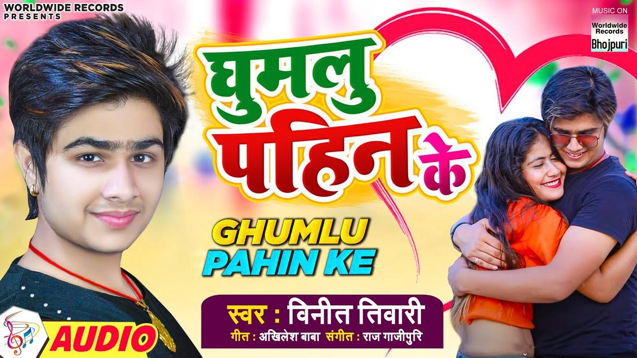 #Ghumlu Pahin Ke - घुमलु पहिन के - Vineet Tiwari - Ghumlu Pahin Ke - New Bhojpuri Songs 2021