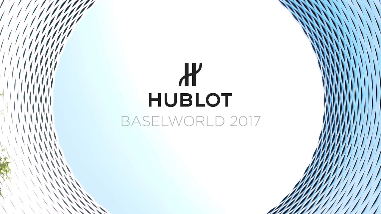 HUBLOT - BASELWORLD 2017 - HIGHLIGHTS