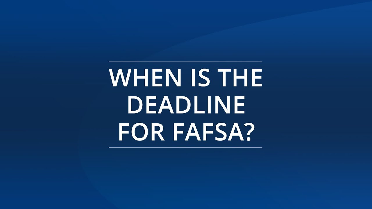 When is the Deadline for 2019-2020 FAFSA®?   Filling Out FAFSA®
