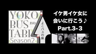 よこバスの旅「イケ男イケ女に会いに行こう♪」Part.3-3