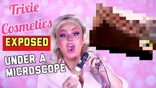 TRIXIE COSMETICS EXPOSED UNDER A MICROSCOPE