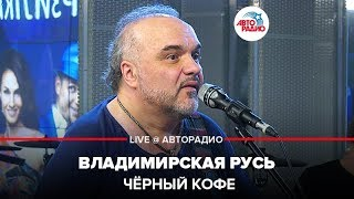 🅰️ Чёрный кофе - Владимирская Русь (LIVE @ Авторадио)
