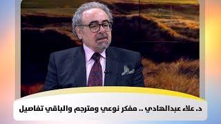د. علاء عبدالهادي .. مفكر نوعي ومترجم والباقي تفاصيل