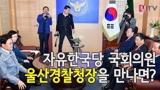 자유한국당 국회의원 울산 경찰청장을 만나면?