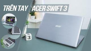 Trên tay Acer Swift 3: Sang trọng và Đẳng cấp