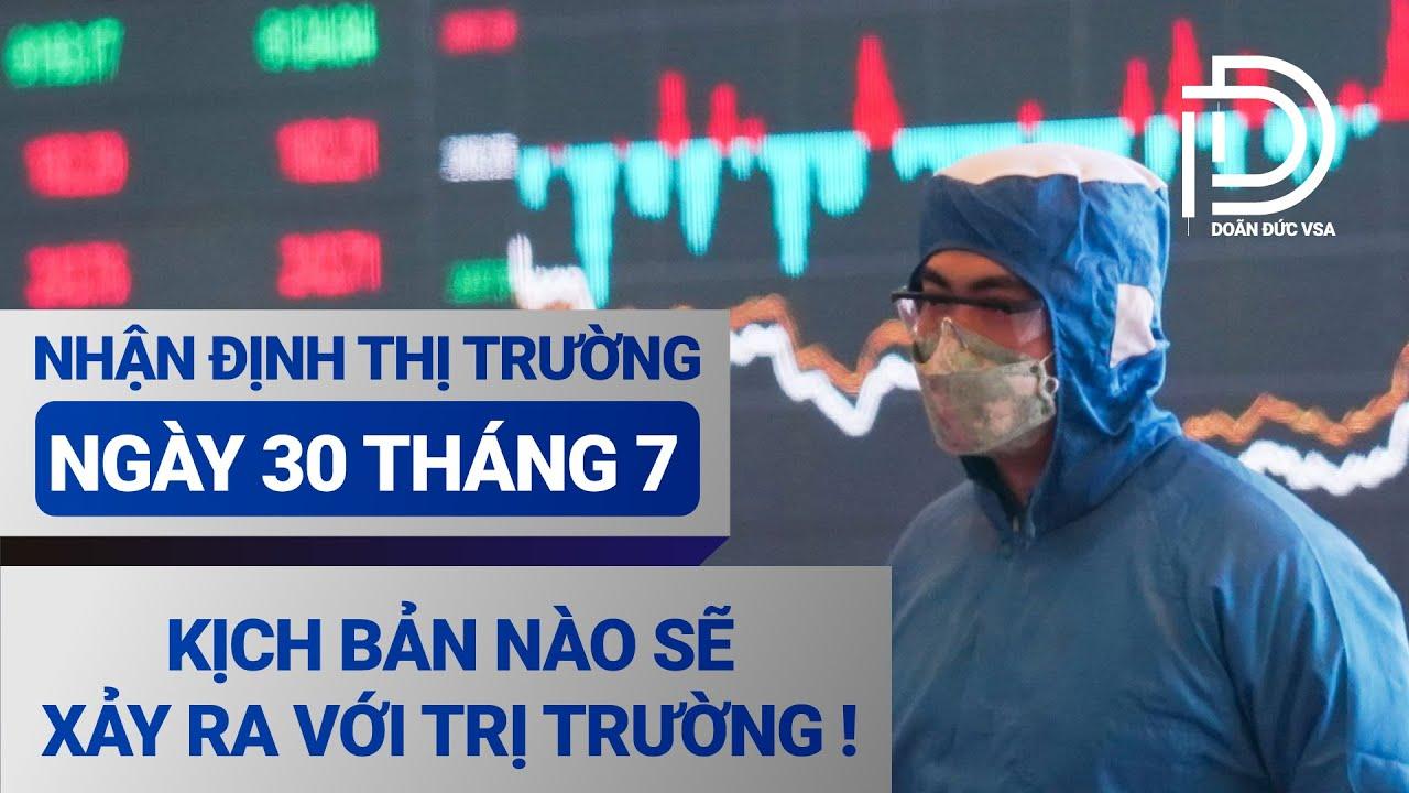 Nhận định ngày 30 tháng 7 :  Kịch bản nào sẽ xảy ra với thị trường  !