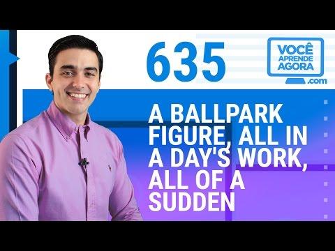 AULA DE INGLÊS 635 A ballpark figure, all in a day's work, all of a sudden