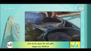 8 الصبح - كسر في خط بترول بإحدى مدن محافظة بني سويف