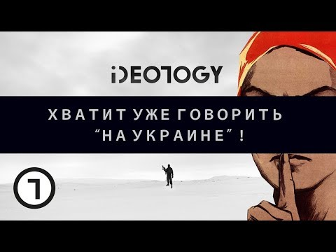 "IDEO1OGY: ХВАТИТ УЖЕ ГОВОРИТЬ ""НА УКРАИНЕ"" / S01e01"