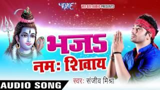 NEW काँवर गीत 2017 - Sanjeev Mishra - Bhaja Namah Shivay - Shiv Shankar - Bhojpuri Kanwar Songs