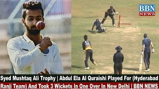 Syed Mushtaq Ali Trophy | Abdul Ela Al Quraishi Played For (Hyderabad Ranji Team) In New Delhi