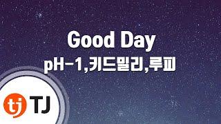 [TJ노래방] Good Day - pH-1,키드밀리,루피(Feat.팔로알토)(Prod. By 코드쿤스트) / TJ Karaoke