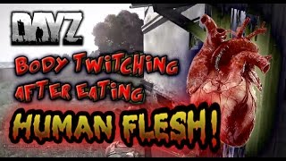DAYZ 0.51 BODY TWITCHING AFTER EATING HUMAN FLESH!
