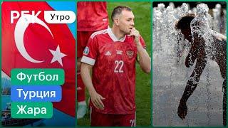 Отдых в Турции дорожает Сборная России по футболу вылетела с Евро Жара в Москве где купаться