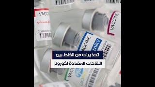 منظمة الصحة العالمية تحذر من المزج بين أنواع اللقاحات