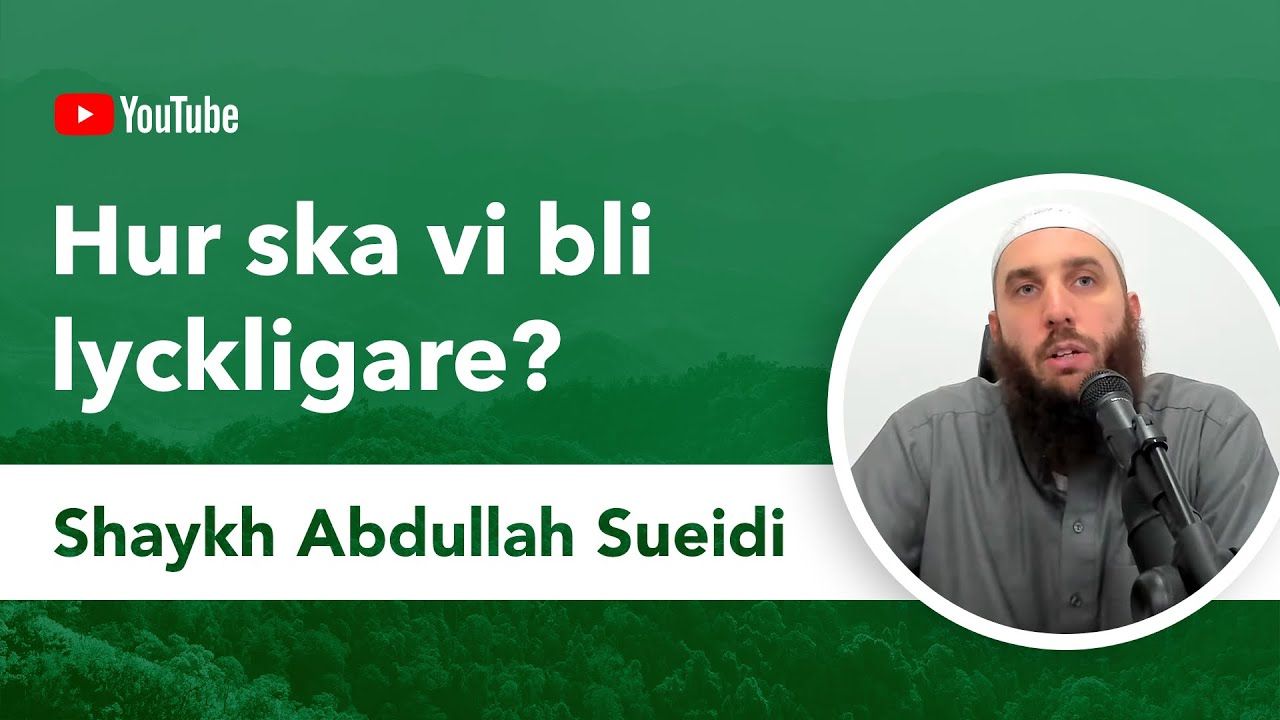 Hur ska vi bli lyckligare?   Shaykh Abdullah Sueidi