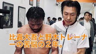 闘志を失った比嘉大吾と野木トレーナーの苦悩の2年。