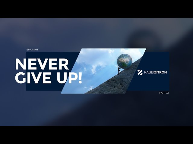 Emunah Part 31: Never Give Up!