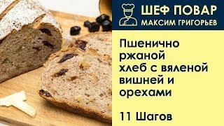 Пшенично-ржаной хлеб с вяленой вишней и орехами . Рецепт от шеф повара Максима Григорьева