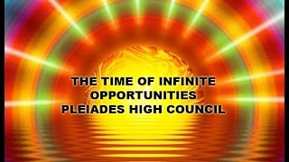 ~THE TIME OF INFINITE OPPORTUNITIES PLEIADES HIGH COUNCIL~