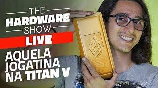 AGORA VAI Bons Gaems na NVIDIA TITAN V e altos papos - The Hardware Show LIVE!