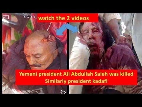 Yemeni president Ali Abdullah Saleh was killed Similarly president kadafi watch the 2 videos