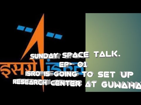 SUNDAY SPACE TALK. EP-#01. ISRO GOING TO SET UP RESEARCH CENTER AT GUWAHATI.👍👍