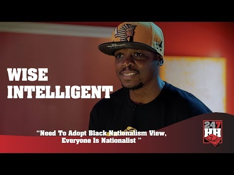 Wise Intelligent - Need To Adopt Black Nationalism View, Everyone Is Nationalist (247HH Exclusive)