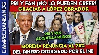 PRI Y PAN ¡NO LO PUEDEN CREER! GRACIAS A AMLO MORENA RENUNCIA AL 75% DEL DINERO