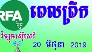 RFA Khmer News, Morning - 20 June 2019 - វិទ្យុអាស៊ីសេរីពេលព្រឹកថ្ងៃព្រហស្បតិ៍ ទី ២០ មិថុនា ២០១៩