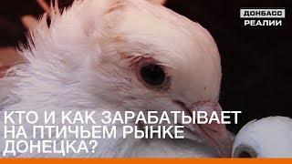 Кто и как зарабатывает на птичьем рынке Донецка? | Донбасc Реалии