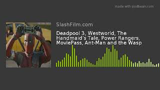 Deadpool 3, Westworld, The Handmaid's Tale, Power Rangers, MoviePass, Ant-Man and the Wasp