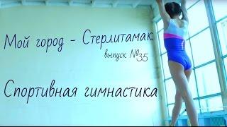 Мой город Стерлитамак Выпуск №35 Спортивная гимнастика