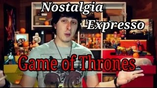 Game of Thrones- Nostalgia Expresso