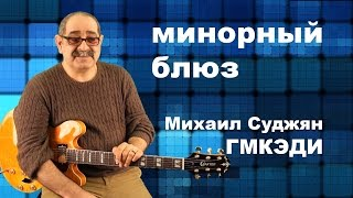 Как играть минорный блюз. Педагог ГМКЭДИ Михаил Суджян. Видео урок гитары.