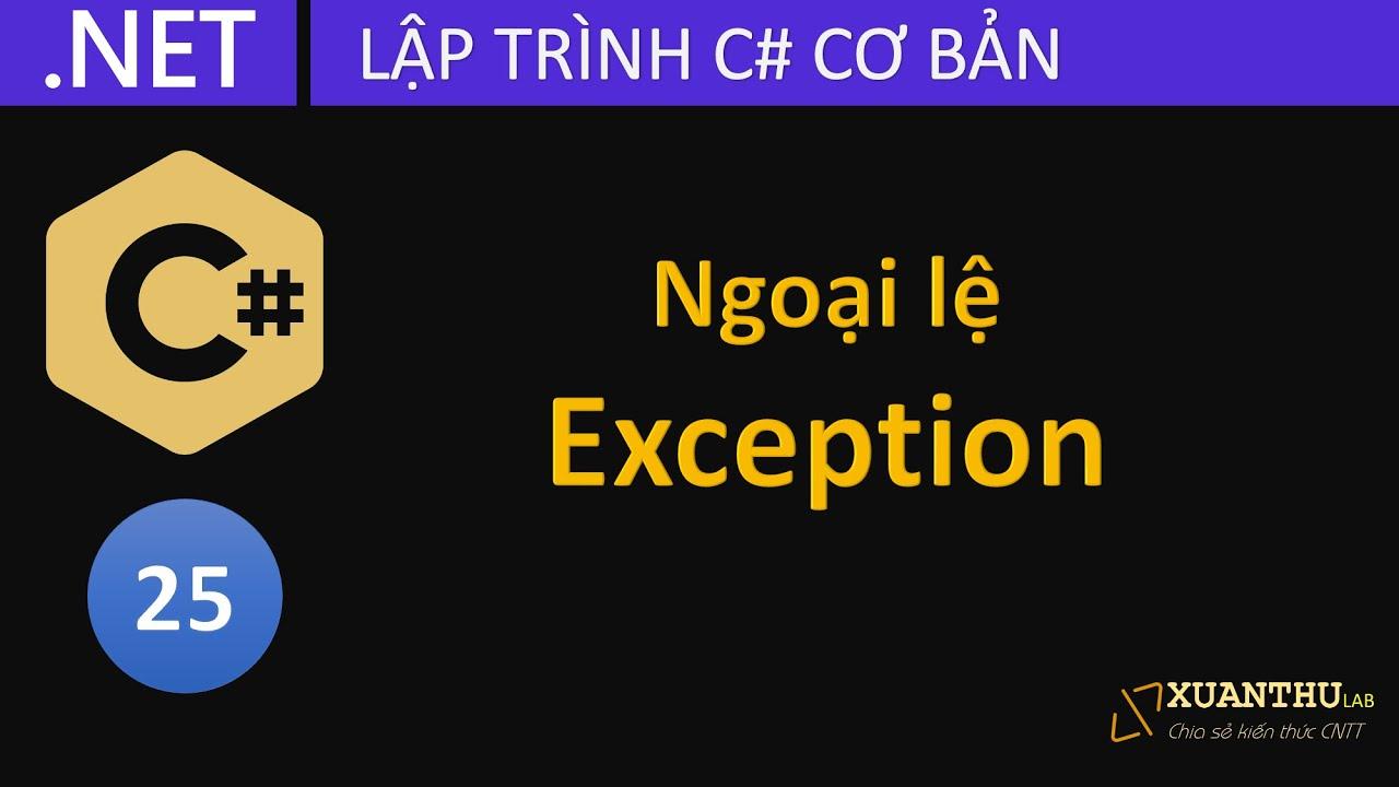 CS25 - Tìm hiểu và sử dụng ngoại lệ Exception câu lệnh try catch trong lập trình C# .NET Core