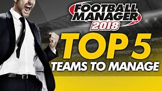 Football Manager 2018 - Top 5 Teams To Manage
