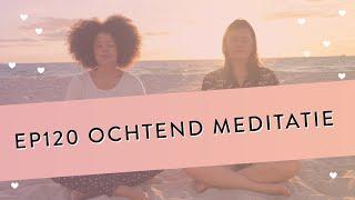 EP 120 – Ochtend Meditatie | Een Fijne Voorbereiding Op De Dag Die Komen Gaat | Geleide Meditatie