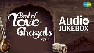 Best of Love Ghazals - Vol. 3 | Romantic Ghazal Hits | Audio Jukebox