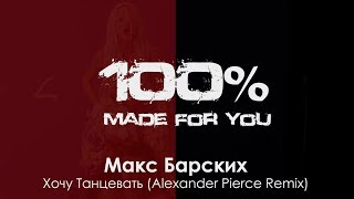 Макс Барских - Хочу Танцевать (Alexander Pierce Remix) [100% Made For You]
