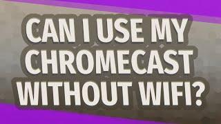 Can I use my chromecast without WiFi?