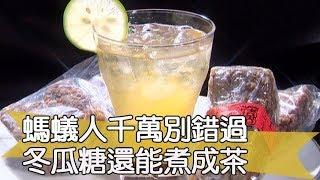 【料理美食王精華版】螞蟻人千萬別錯過 冬瓜糖還能煮成茶