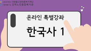 시립강북노인종합복지관 온라인 특별강좌 한국사 1