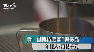 貴! 咖啡成另類「奢侈品」 年輕人:月花千元