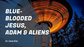 Blue-Blooded Jesus, Adam & Aliens - Dr. Gene K...